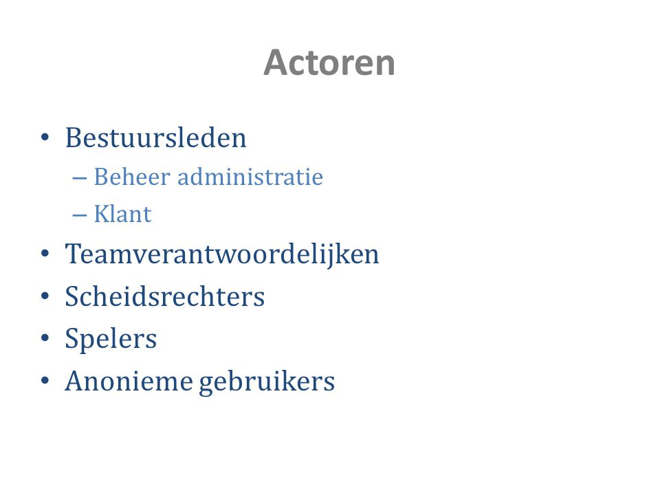 Actoren Bestuursleden – Beheer administratie – Klant Teamverantwoordelijken Scheidsrechters Spelers Anonieme gebruikers