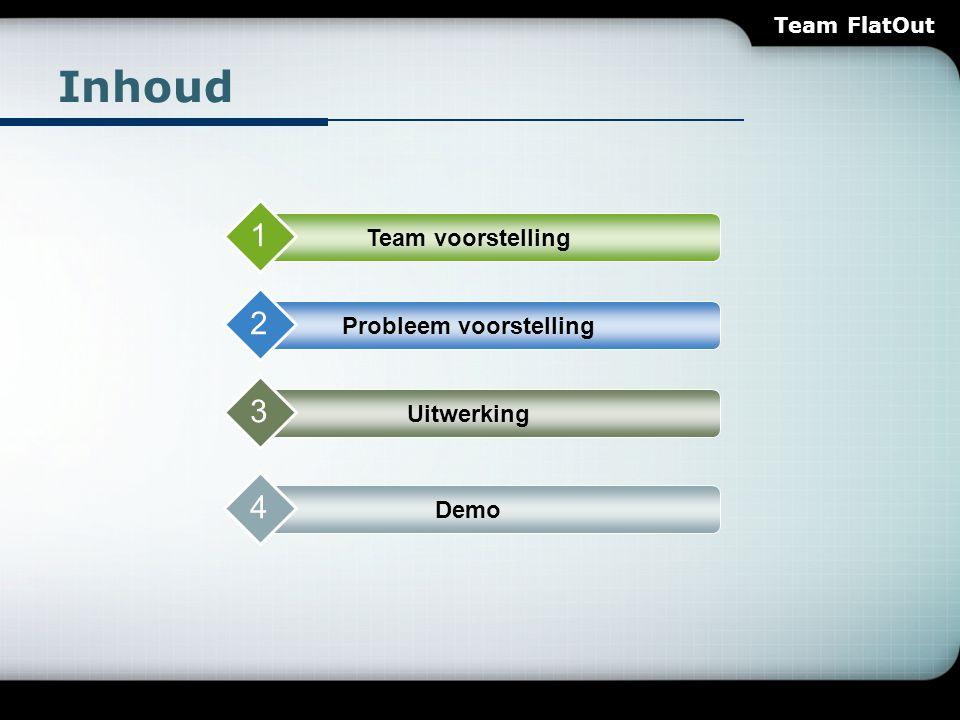 Inhoud Team voorstelling 1 Probleem voorstelling 2 Uitwerking 3 Demo 4 Team FlatOut
