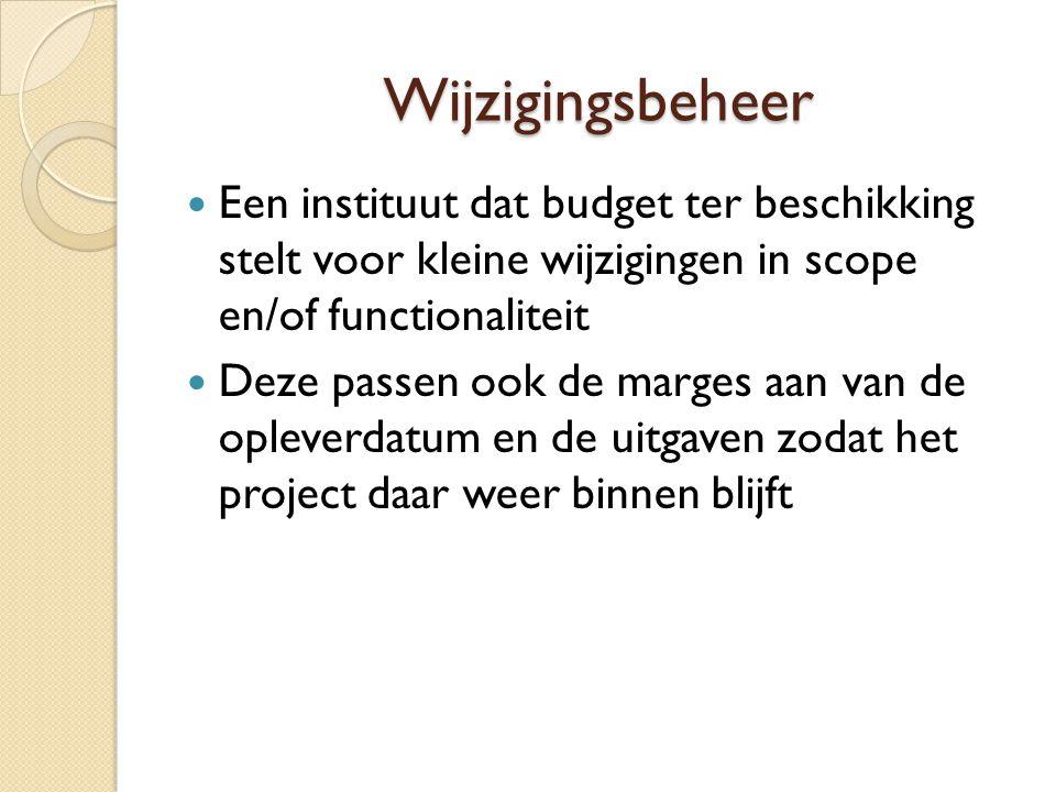 Wijzigingsbeheer Een instituut dat budget ter beschikking stelt voor kleine wijzigingen in scope en/of functionaliteit Deze passen ook de marges aan v