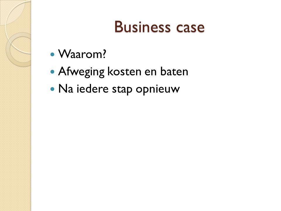 Business case Waarom? Afweging kosten en baten Na iedere stap opnieuw