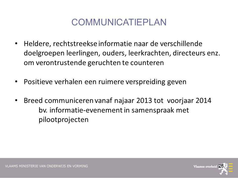 26 COMMUNICATIEPLAN Heldere, rechtstreekse informatie naar de verschillende doelgroepen leerlingen, ouders, leerkrachten, directeurs enz.