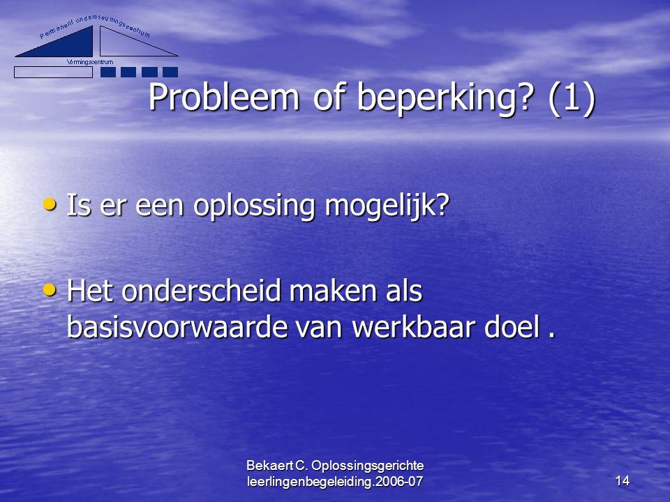 Bekaert C. Oplossingsgerichte leerlingenbegeleiding.2006-0714 Probleem of beperking? (1) Is er een oplossing mogelijk? Is er een oplossing mogelijk? H