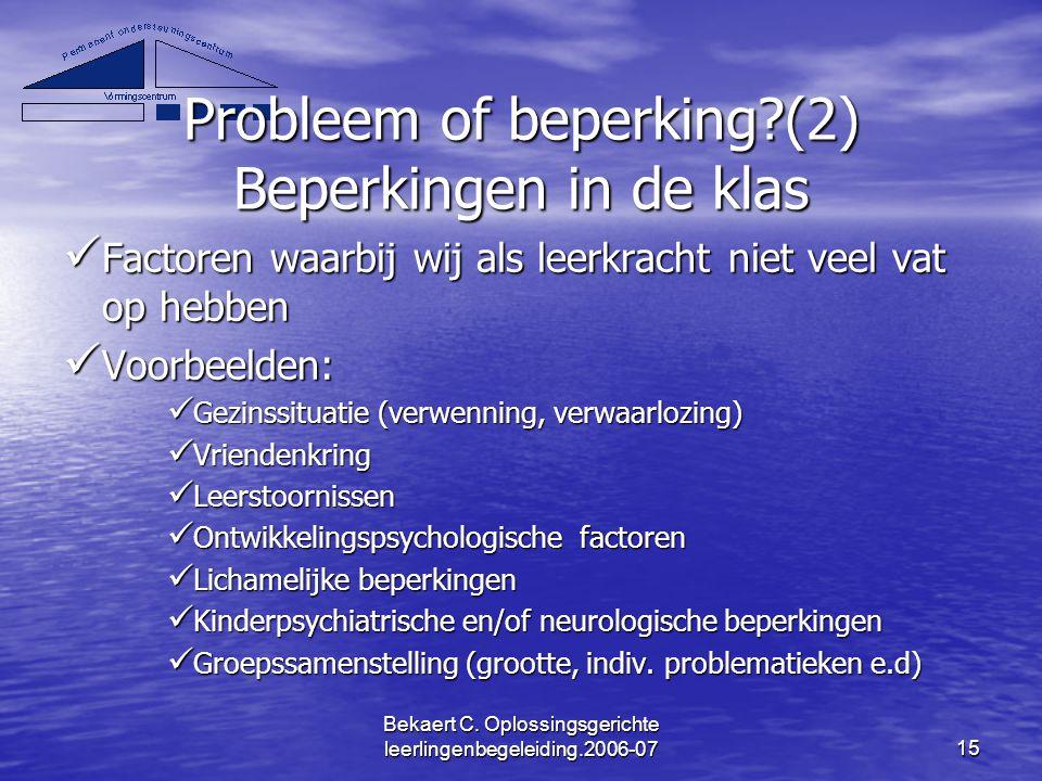 Bekaert C. Oplossingsgerichte leerlingenbegeleiding.2006-0715 Probleem of beperking?(2) Beperkingen in de klas Factoren waarbij wij als leerkracht nie