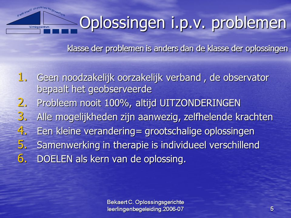 Bekaert C. Oplossingsgerichte leerlingenbegeleiding.2006-075 Oplossingen i.p.v. problemen klasse der problemen is anders dan de klasse der oplossingen