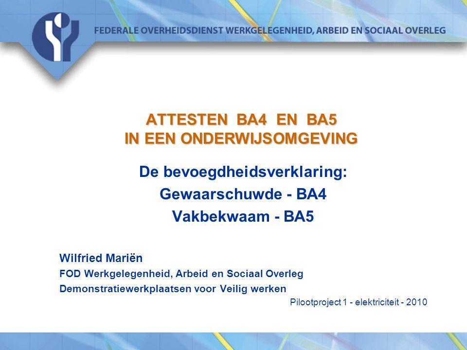 ATTESTEN BA4 EN BA5 IN EEN ONDERWIJSOMGEVING De bevoegdheidsverklaring: Gewaarschuwde - BA4 Vakbekwaam - BA5 Wilfried Mariën FOD Werkgelegenheid, Arbe