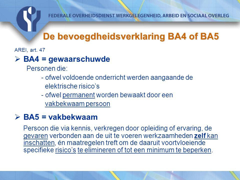 De bevoegdheidsverklaring BA4 of BA5 AREI, art. 47  BA4 = gewaarschuwde Personen die: - ofwel voldoende onderricht werden aangaande de elektrische ri