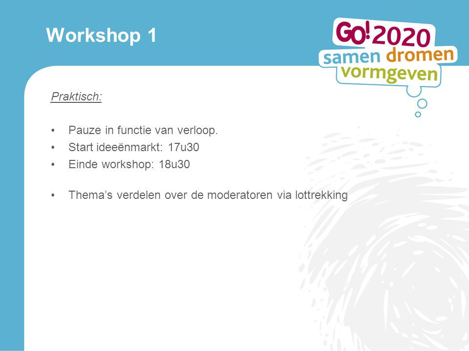 Workshop 1 Praktisch: Pauze in functie van verloop. Start ideeënmarkt: 17u30 Einde workshop: 18u30 Thema's verdelen over de moderatoren via lottrekkin