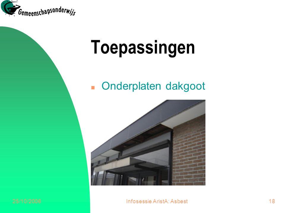 25/10/2006Infosessie AristA: Asbest18 Toepassingen n Onderplaten dakgoot