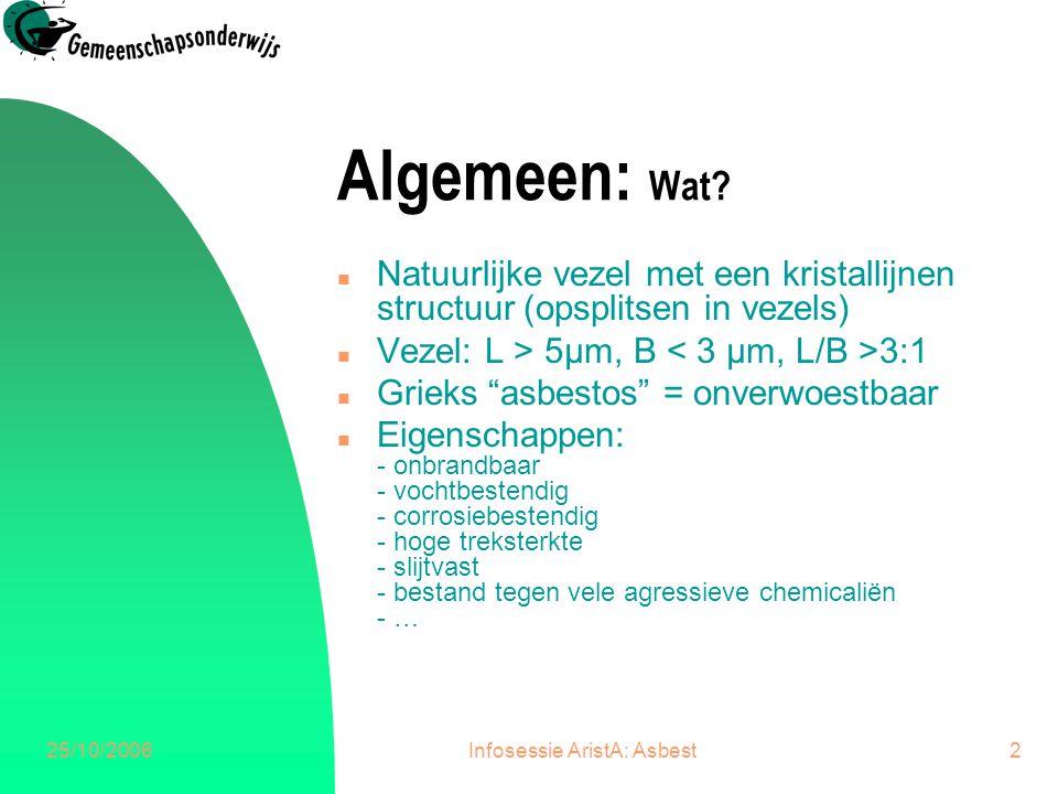 25/10/2006Infosessie AristA: Asbest2 Algemeen: Wat? n Natuurlijke vezel met een kristallijnen structuur (opsplitsen in vezels) n Vezel: L > 5μm, B 3:1