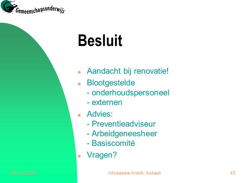 25/10/2006Infosessie AristA: Asbest43 Besluit n Aandacht bij renovatie! n Blootgestelde - onderhoudspersoneel - externen n Advies: - Preventieadviseur