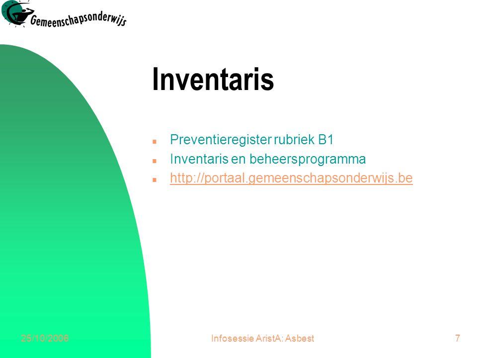 25/10/2006Infosessie AristA: Asbest7 Inventaris n Preventieregister rubriek B1 n Inventaris en beheersprogramma n http://portaal.gemeenschapsonderwijs