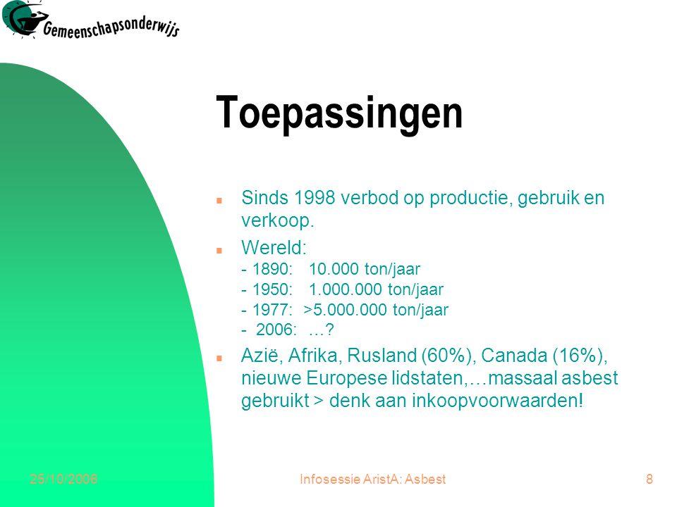 25/10/2006Infosessie AristA: Asbest8 Toepassingen n Sinds 1998 verbod op productie, gebruik en verkoop. n Wereld: - 1890: 10.000 ton/jaar - 1950: 1.00