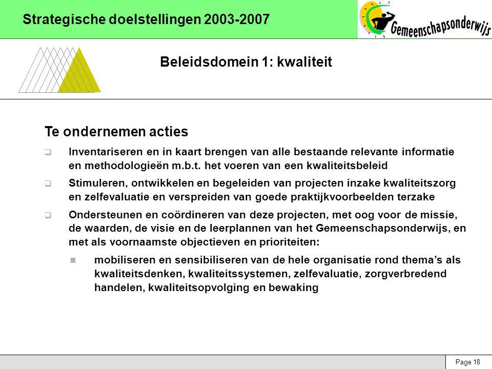 Page 18 Strategische doelstellingen 2003-2007 Beleidsdomein 1: kwaliteit Te ondernemen acties  Inventariseren en in kaart brengen van alle bestaande relevante informatie en methodologieën m.b.t.