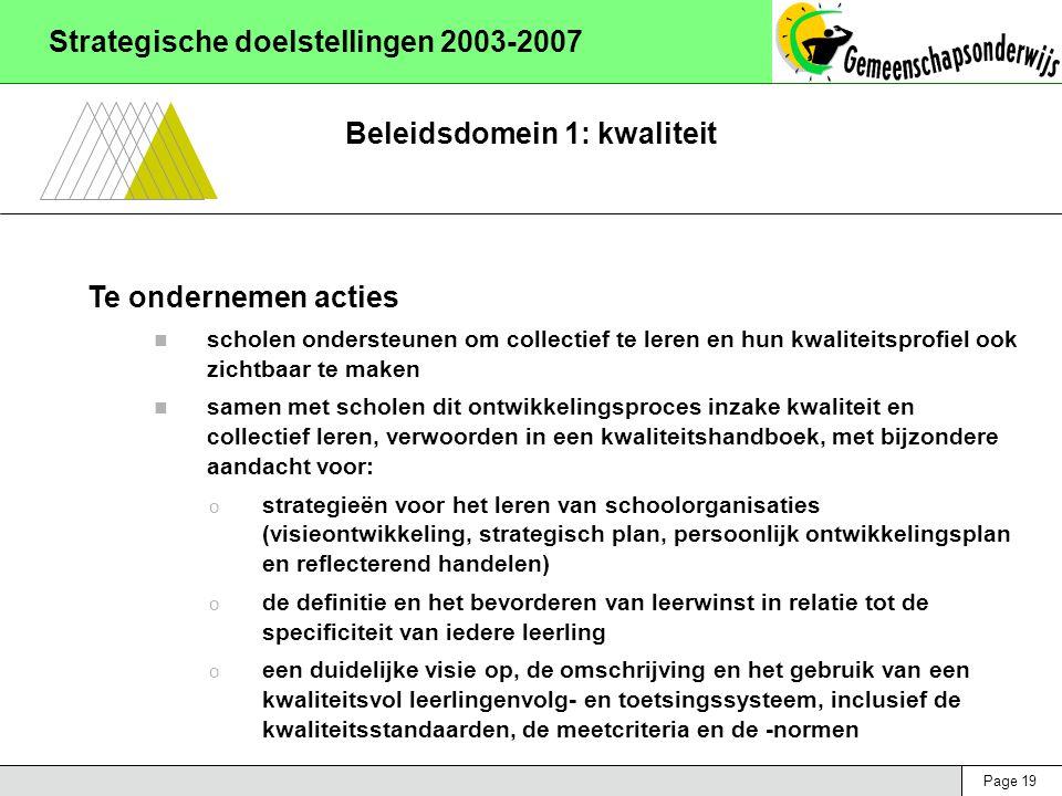 Page 19 Strategische doelstellingen 2003-2007 Beleidsdomein 1: kwaliteit Te ondernemen acties scholen ondersteunen om collectief te leren en hun kwaliteitsprofiel ook zichtbaar te maken samen met scholen dit ontwikkelingsproces inzake kwaliteit en collectief leren, verwoorden in een kwaliteitshandboek, met bijzondere aandacht voor: o strategieën voor het leren van schoolorganisaties (visieontwikkeling, strategisch plan, persoonlijk ontwikkelingsplan en reflecterend handelen) o de definitie en het bevorderen van leerwinst in relatie tot de specificiteit van iedere leerling o een duidelijke visie op, de omschrijving en het gebruik van een kwaliteitsvol leerlingenvolg- en toetsingssysteem, inclusief de kwaliteitsstandaarden, de meetcriteria en de -normen