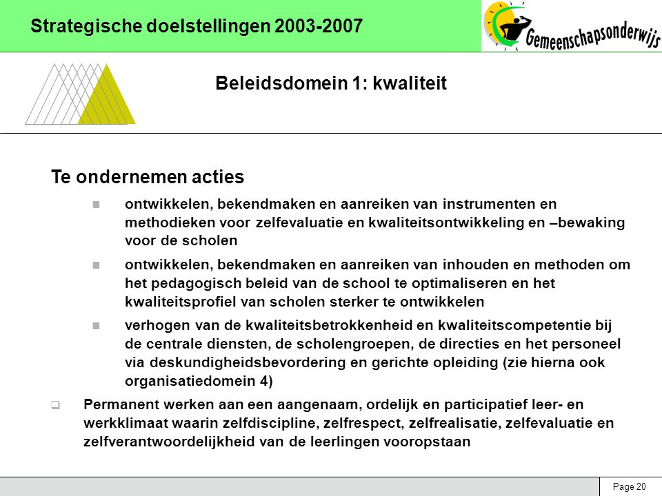 Page 20 Strategische doelstellingen 2003-2007 Beleidsdomein 1: kwaliteit Te ondernemen acties ontwikkelen, bekendmaken en aanreiken van instrumenten en methodieken voor zelfevaluatie en kwaliteitsontwikkeling en –bewaking voor de scholen ontwikkelen, bekendmaken en aanreiken van inhouden en methoden om het pedagogisch beleid van de school te optimaliseren en het kwaliteitsprofiel van scholen sterker te ontwikkelen verhogen van de kwaliteitsbetrokkenheid en kwaliteitscompetentie bij de centrale diensten, de scholengroepen, de directies en het personeel via deskundigheidsbevordering en gerichte opleiding (zie hierna ook organisatiedomein 4)  Permanent werken aan een aangenaam, ordelijk en participatief leer- en werkklimaat waarin zelfdiscipline, zelfrespect, zelfrealisatie, zelfevaluatie en zelfverantwoordelijkheid van de leerlingen vooropstaan