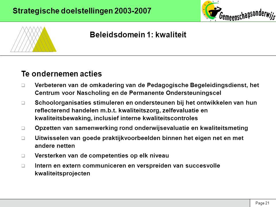 Page 21 Strategische doelstellingen 2003-2007 Beleidsdomein 1: kwaliteit Te ondernemen acties  Verbeteren van de omkadering van de Pedagogische Begeleidingsdienst, het Centrum voor Nascholing en de Permanente Ondersteuningscel  Schoolorganisaties stimuleren en ondersteunen bij het ontwikkelen van hun reflecterend handelen m.b.t.