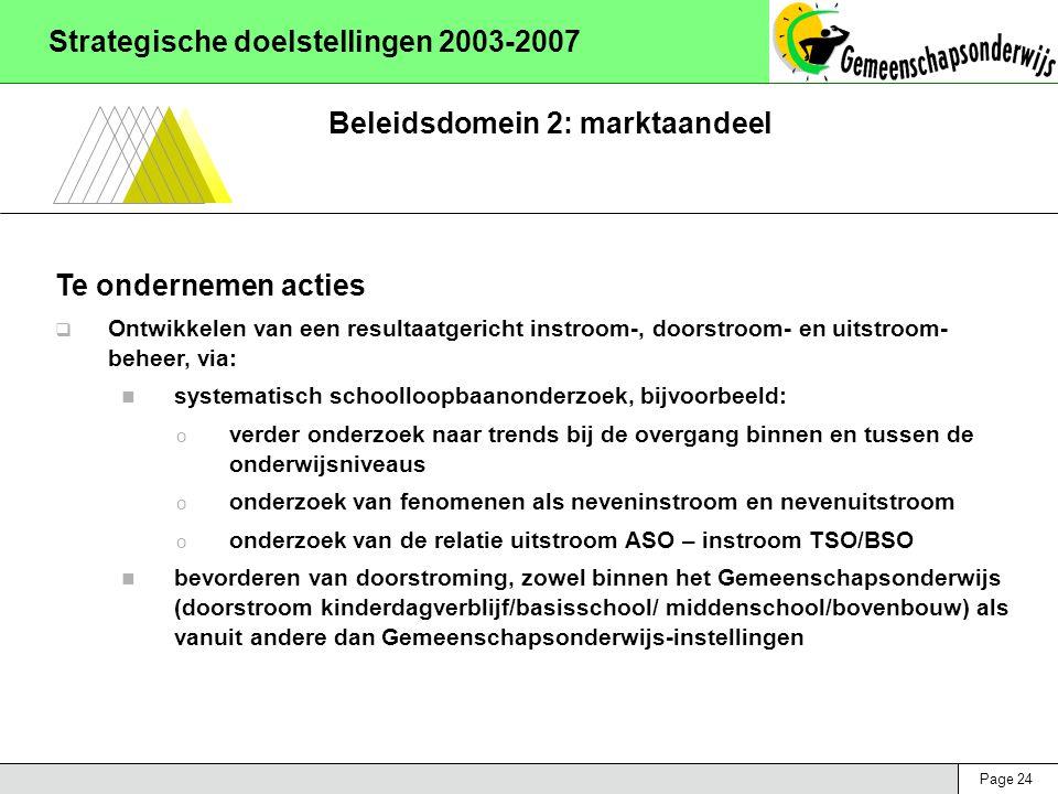 Page 24 Strategische doelstellingen 2003-2007 Beleidsdomein 2: marktaandeel Te ondernemen acties  Ontwikkelen van een resultaatgericht instroom-, doorstroom- en uitstroom- beheer, via: systematisch schoolloopbaanonderzoek, bijvoorbeeld: o verder onderzoek naar trends bij de overgang binnen en tussen de onderwijsniveaus o onderzoek van fenomenen als neveninstroom en nevenuitstroom o onderzoek van de relatie uitstroom ASO – instroom TSO/BSO bevorderen van doorstroming, zowel binnen het Gemeenschapsonderwijs (doorstroom kinderdagverblijf/basisschool/ middenschool/bovenbouw) als vanuit andere dan Gemeenschapsonderwijs-instellingen