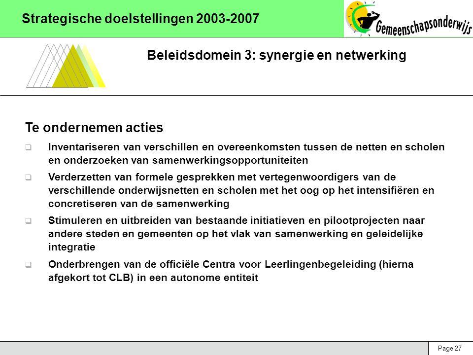 Page 27 Strategische doelstellingen 2003-2007 Beleidsdomein 3: synergie en netwerking Te ondernemen acties  Inventariseren van verschillen en overeenkomsten tussen de netten en scholen en onderzoeken van samenwerkingsopportuniteiten  Verderzetten van formele gesprekken met vertegenwoordigers van de verschillende onderwijsnetten en scholen met het oog op het intensifiëren en concretiseren van de samenwerking  Stimuleren en uitbreiden van bestaande initiatieven en pilootprojecten naar andere steden en gemeenten op het vlak van samenwerking en geleidelijke integratie  Onderbrengen van de officiële Centra voor Leerlingenbegeleiding (hierna afgekort tot CLB) in een autonome entiteit