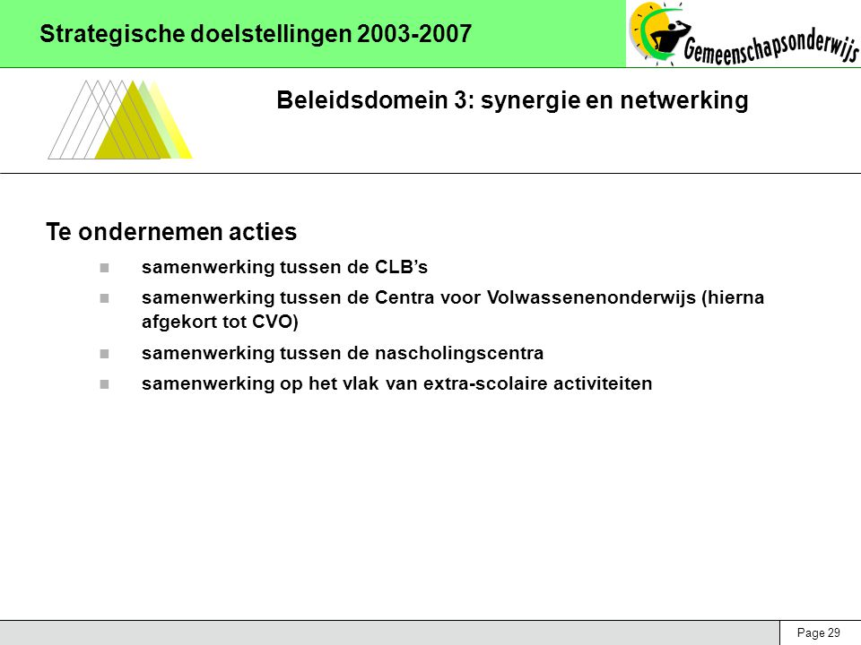 Page 29 Strategische doelstellingen 2003-2007 Beleidsdomein 3: synergie en netwerking Te ondernemen acties samenwerking tussen de CLB's samenwerking tussen de Centra voor Volwassenenonderwijs (hierna afgekort tot CVO) samenwerking tussen de nascholingscentra samenwerking op het vlak van extra-scolaire activiteiten