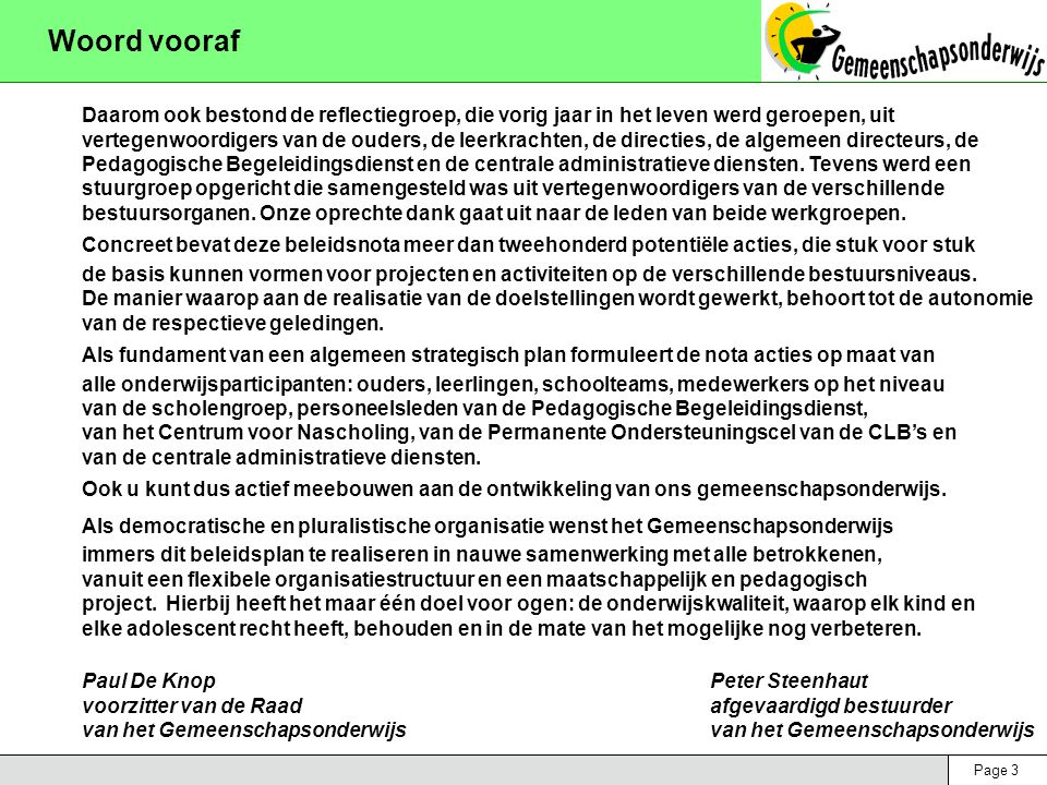 Page 3 Woord vooraf Daarom ook bestond de reflectiegroep, die vorig jaar in het leven werd geroepen, uit vertegenwoordigers van de ouders, de leerkrachten, de directies, de algemeen directeurs, de Pedagogische Begeleidingsdienst en de centrale administratieve diensten.