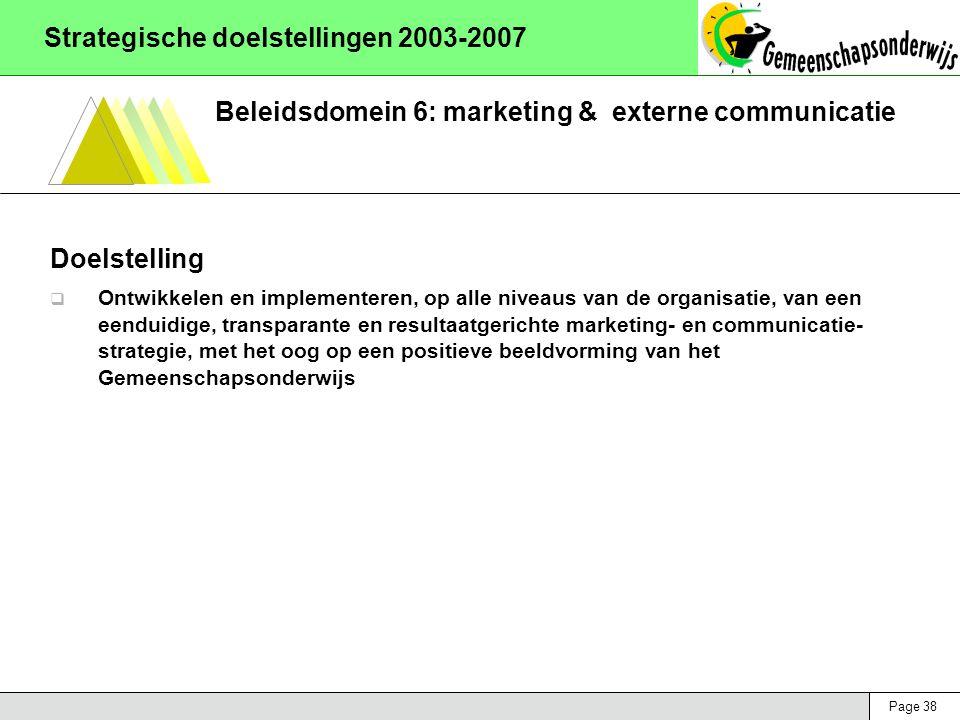 Page 38 Strategische doelstellingen 2003-2007 Beleidsdomein 6: marketing & externe communicatie Doelstelling  Ontwikkelen en implementeren, op alle niveaus van de organisatie, van een eenduidige, transparante en resultaatgerichte marketing- en communicatie- strategie, met het oog op een positieve beeldvorming van het Gemeenschapsonderwijs