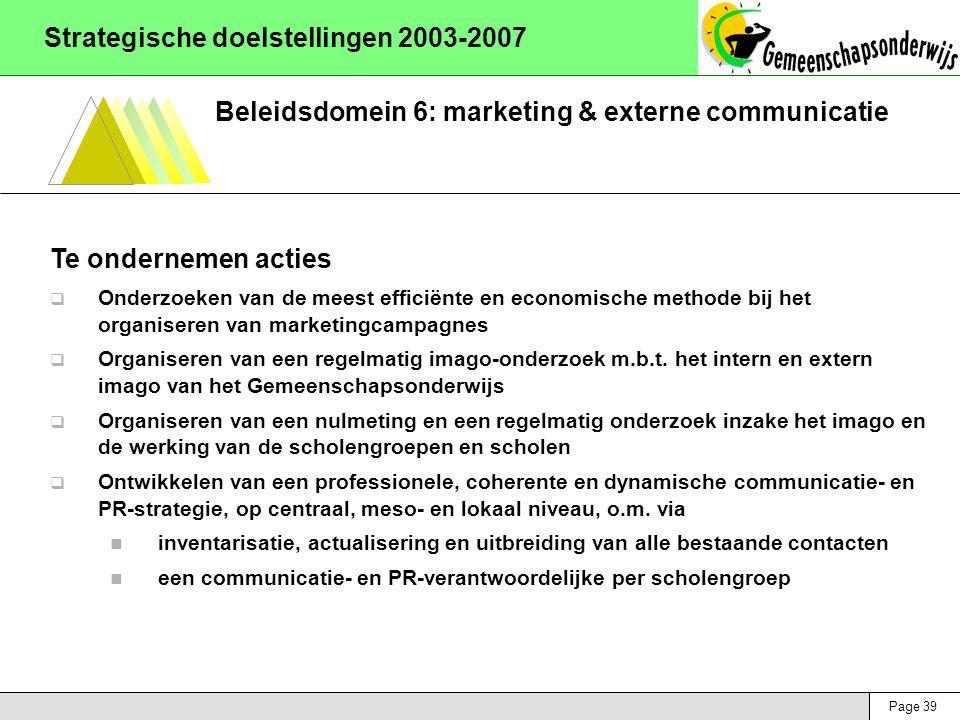 Page 39 Strategische doelstellingen 2003-2007 Beleidsdomein 6: marketing & externe communicatie Te ondernemen acties  Onderzoeken van de meest efficiënte en economische methode bij het organiseren van marketingcampagnes  Organiseren van een regelmatig imago-onderzoek m.b.t.