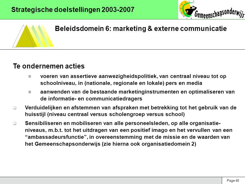 Page 40 Strategische doelstellingen 2003-2007 Beleidsdomein 6: marketing & externe communicatie Te ondernemen acties voeren van assertieve aanwezigheidspolitiek, van centraal niveau tot op schoolniveau, in (nationale, regionale en lokale) pers en media aanwenden van de bestaande marketinginstrumenten en optimaliseren van de informatie- en communicatiedragers  Verduidelijken en afstemmen van afspraken met betrekking tot het gebruik van de huisstijl (niveau centraal versus scholengroep versus school)  Sensibiliseren en mobiliseren van alle personeelsleden, op alle organisatie- niveaus, m.b.t.