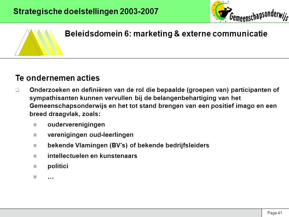 Page 41 Strategische doelstellingen 2003-2007 Beleidsdomein 6: marketing & externe communicatie Te ondernemen acties  Onderzoeken en definiëren van de rol die bepaalde (groepen van) participanten of sympathisanten kunnen vervullen bij de belangenbehartiging van het Gemeenschapsonderwijs en het tot stand brengen van een positief imago en een breed draagvlak, zoals: ouderverenigingen verenigingen oud-leerlingen bekende Vlamingen (BV's) of bekende bedrijfsleiders intellectuelen en kunstenaars politici …