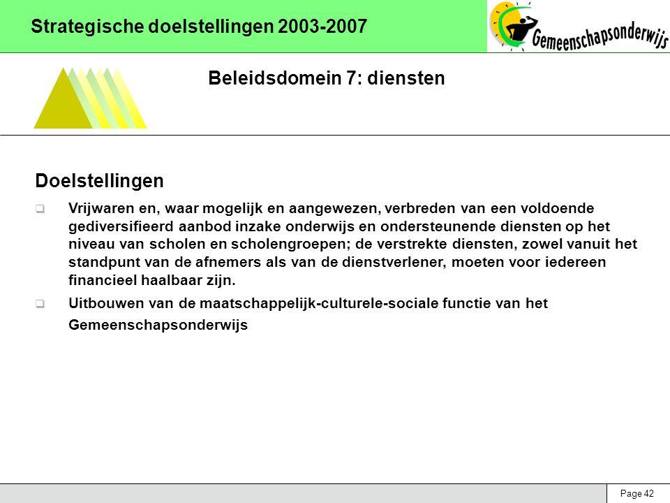 Page 42 Strategische doelstellingen 2003-2007 Beleidsdomein 7: diensten Doelstellingen  Vrijwaren en, waar mogelijk en aangewezen, verbreden van een voldoende gediversifieerd aanbod inzake onderwijs en ondersteunende diensten op het niveau van scholen en scholengroepen; de verstrekte diensten, zowel vanuit het standpunt van de afnemers als van de dienstverlener, moeten voor iedereen financieel haalbaar zijn.