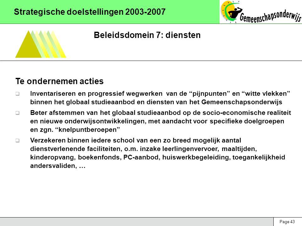 Page 43 Strategische doelstellingen 2003-2007 Beleidsdomein 7: diensten Te ondernemen acties  Inventariseren en progressief wegwerken van de pijnpunten en witte vlekken binnen het globaal studieaanbod en diensten van het Gemeenschapsonderwijs  Beter afstemmen van het globaal studieaanbod op de socio-economische realiteit en nieuwe onderwijsontwikkelingen, met aandacht voor specifieke doelgroepen en zgn.