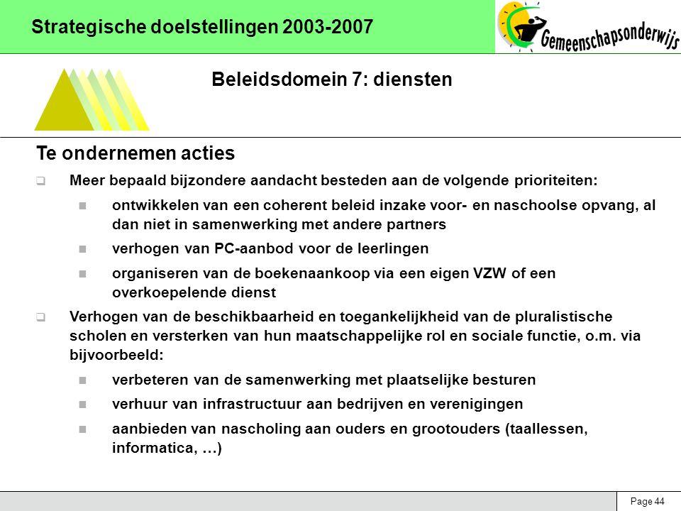 Page 44 Strategische doelstellingen 2003-2007 Beleidsdomein 7: diensten Te ondernemen acties  Meer bepaald bijzondere aandacht besteden aan de volgende prioriteiten: ontwikkelen van een coherent beleid inzake voor- en naschoolse opvang, al dan niet in samenwerking met andere partners verhogen van PC-aanbod voor de leerlingen organiseren van de boekenaankoop via een eigen VZW of een overkoepelende dienst  Verhogen van de beschikbaarheid en toegankelijkheid van de pluralistische scholen en versterken van hun maatschappelijke rol en sociale functie, o.m.