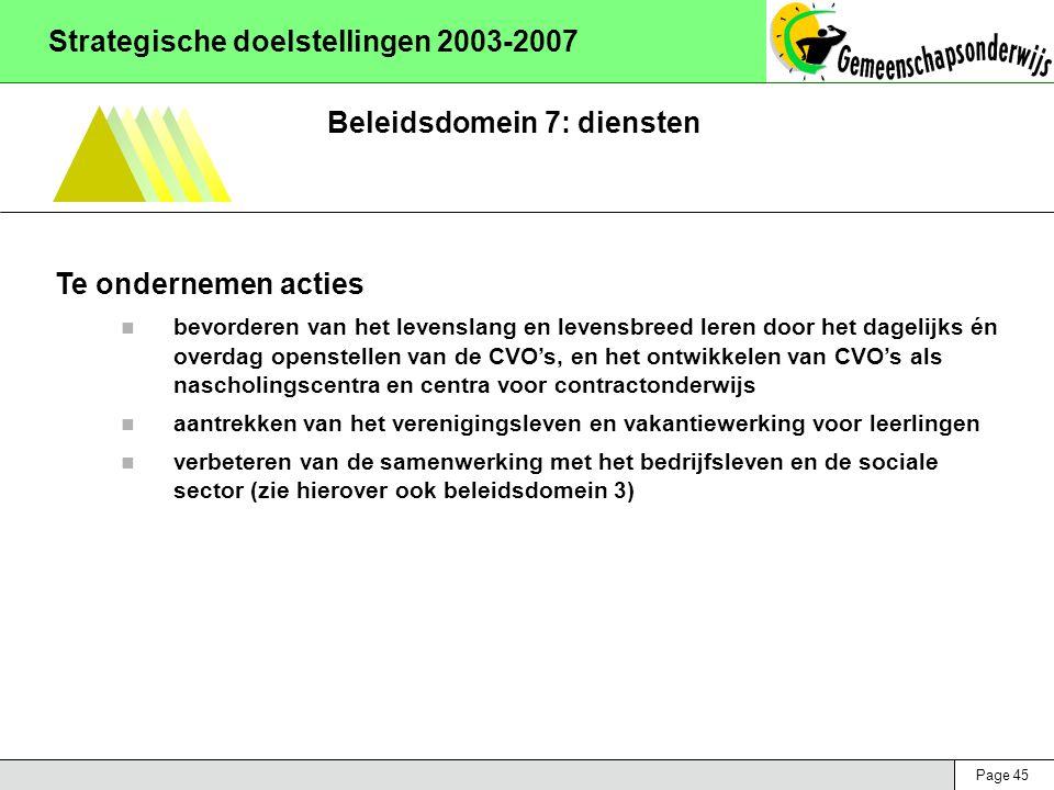 Page 45 Strategische doelstellingen 2003-2007 Beleidsdomein 7: diensten Te ondernemen acties bevorderen van het levenslang en levensbreed leren door het dagelijks én overdag openstellen van de CVO's, en het ontwikkelen van CVO's als nascholingscentra en centra voor contractonderwijs aantrekken van het verenigingsleven en vakantiewerking voor leerlingen verbeteren van de samenwerking met het bedrijfsleven en de sociale sector (zie hierover ook beleidsdomein 3)