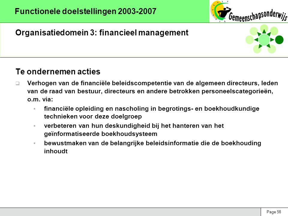 Page 58 Functionele doelstellingen 2003-2007 Organisatiedomein 3: financieel management Te ondernemen acties  Verhogen van de financiële beleidscompetentie van de algemeen directeurs, leden van de raad van bestuur, directeurs en andere betrokken personeelscategorieën, o.m.