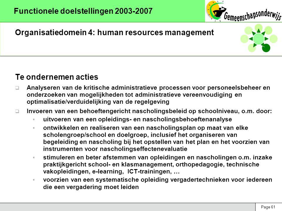 Page 61 Functionele doelstellingen 2003-2007 Organisatiedomein 4: human resources management Te ondernemen acties  Analyseren van de kritische administratieve processen voor personeelsbeheer en onderzoeken van mogelijkheden tot administratieve vereenvoudiging en optimalisatie/verduidelijking van de regelgeving  Invoeren van een behoeftengericht nascholingsbeleid op schoolniveau, o.m.