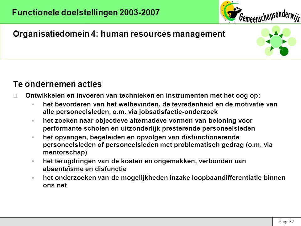 Page 62 Functionele doelstellingen 2003-2007 Organisatiedomein 4: human resources management Te ondernemen acties  Ontwikkelen en invoeren van technieken en instrumenten met het oog op:  het bevorderen van het welbevinden, de tevredenheid en de motivatie van alle personeelsleden, o.m.