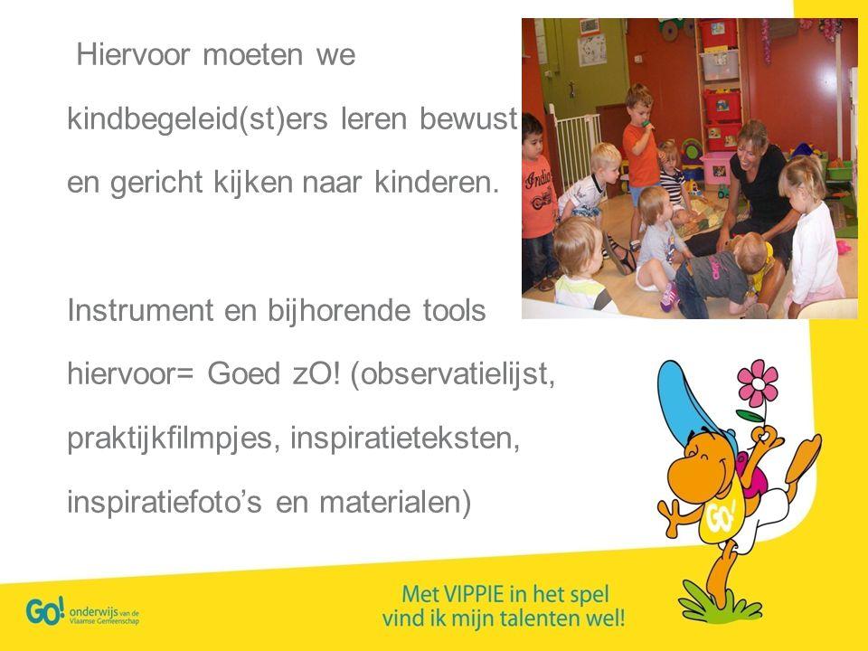 Hiervoor moeten we kindbegeleid(st)ers leren bewust en gericht kijken naar kinderen. Instrument en bijhorende tools hiervoor= Goed zO! (observatielijs