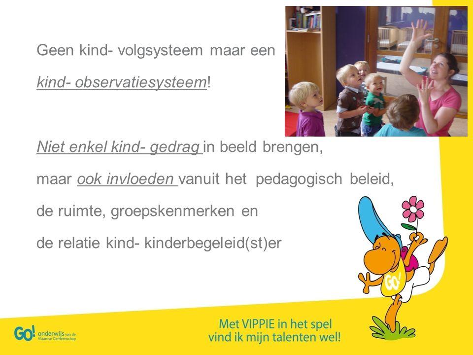 Geen kind- volgsysteem maar een kind- observatiesysteem! Niet enkel kind- gedrag in beeld brengen, maar ook invloeden vanuit het pedagogisch beleid, d