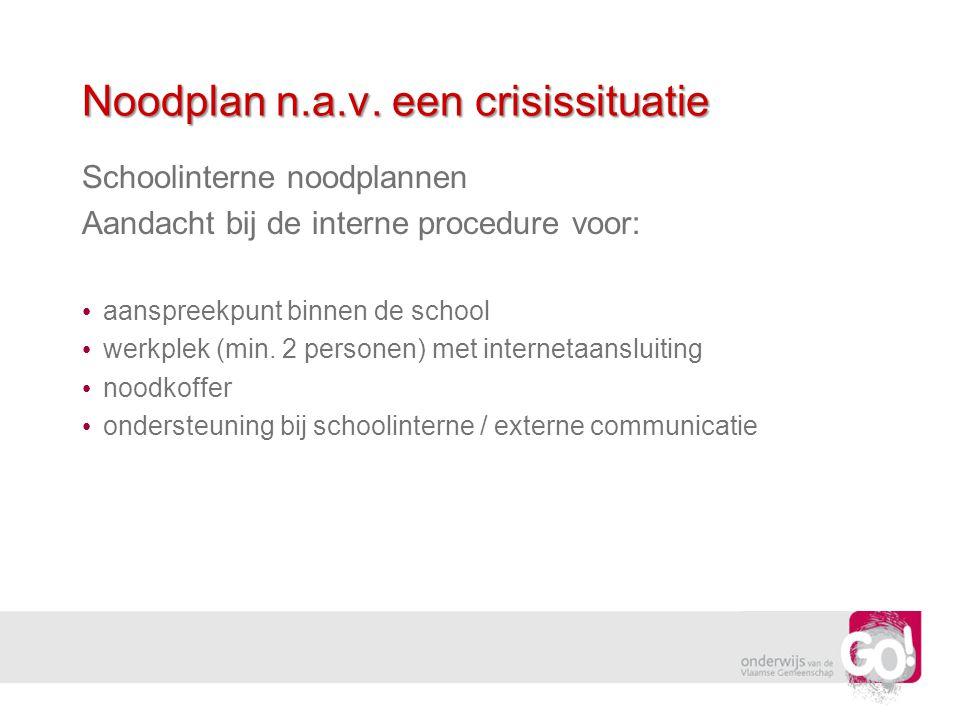 Noodplan n.a.v. een crisissituatie Schoolinterne noodplannen Aandacht bij de interne procedure voor: aanspreekpunt binnen de school werkplek (min. 2 p