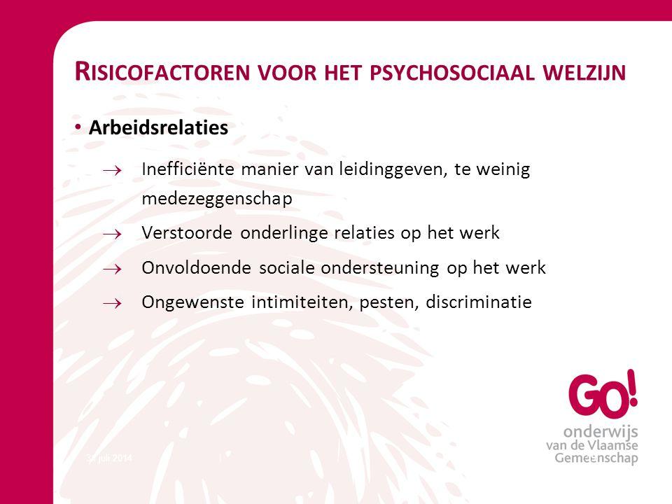 31 juli 201419 R ISICOFACTOREN VOOR HET PSYCHOSOCIAAL WELZIJN Arbeidsrelaties  Inefficiënte manier van leidinggeven, te weinig medezeggenschap  Vers