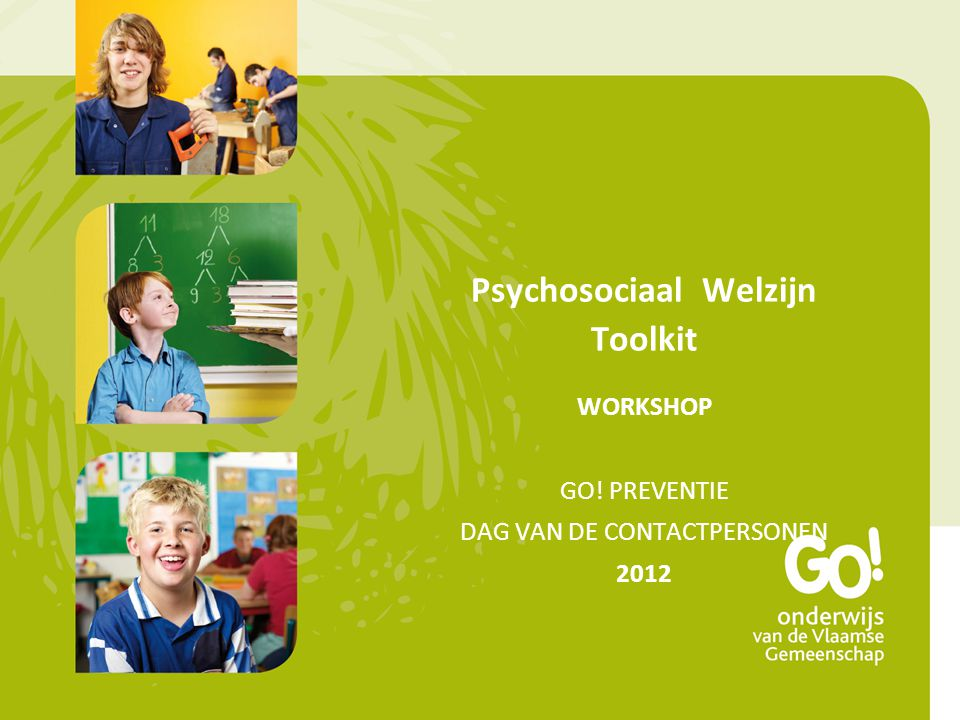 Psychosociaal Welzijn Toolkit WORKSHOP GO! PREVENTIE DAG VAN DE CONTACTPERSONEN 2012