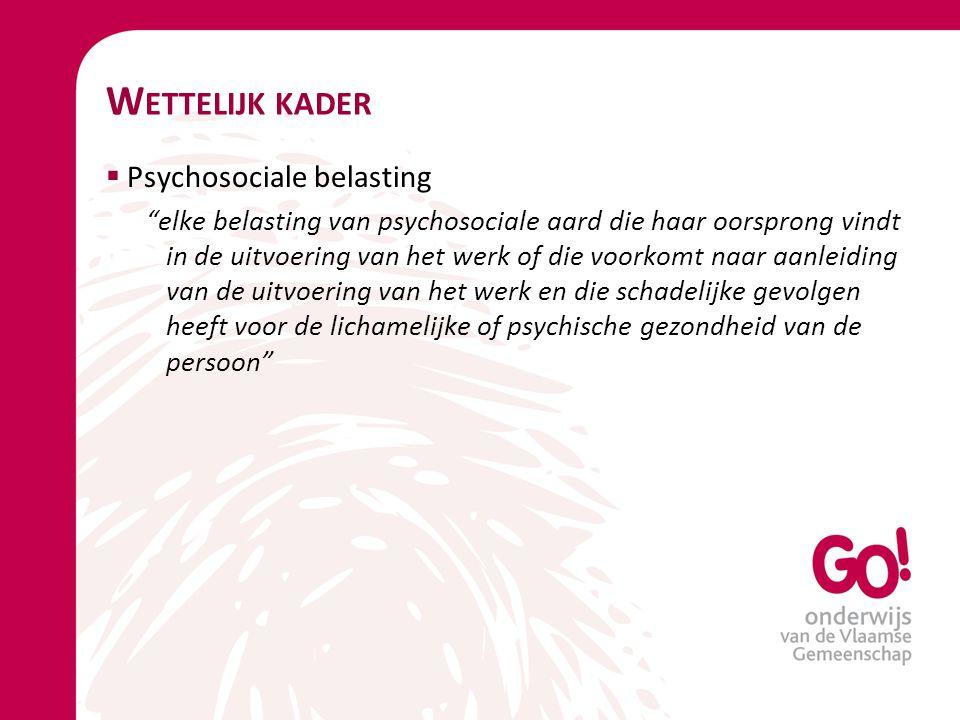 """W ETTELIJK KADER  Psychosociale belasting """"elke belasting van psychosociale aard die haar oorsprong vindt in de uitvoering van het werk of die voorko"""