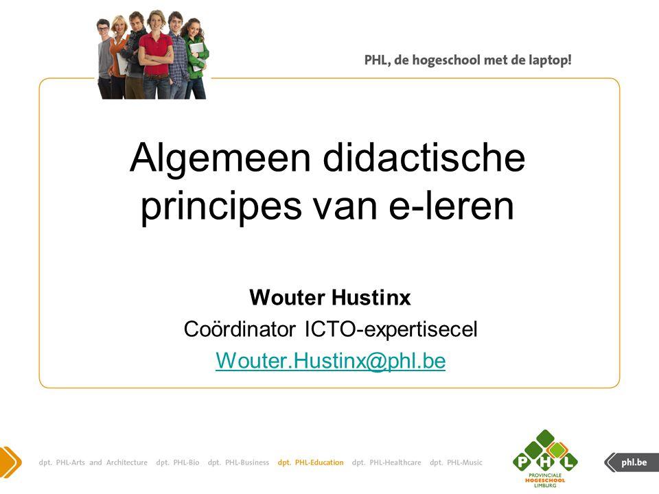 Algemeen didactische principes van e-leren Wouter Hustinx Coördinator ICTO-expertisecel Wouter.Hustinx@phl.be