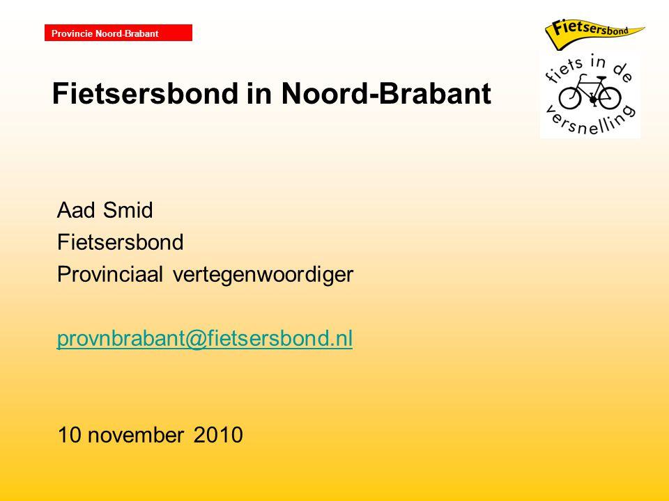 Provincie Noord-Brabant Aad Smid Fietsersbond Provinciaal vertegenwoordiger provnbrabant@fietsersbond.nl 10 november 2010 Fietsersbond in Noord-Brabant