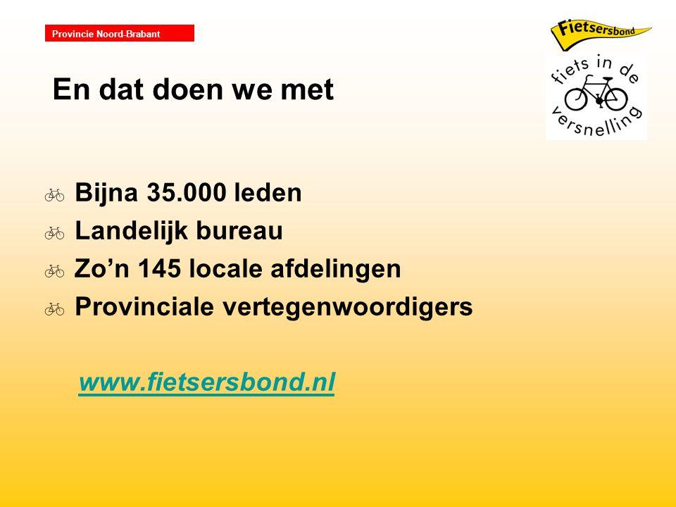 Provincie Noord-Brabant  Bijna 35.000 leden  Landelijk bureau  Zo'n 145 locale afdelingen  Provinciale vertegenwoordigers www.fietsersbond.nl En dat doen we met