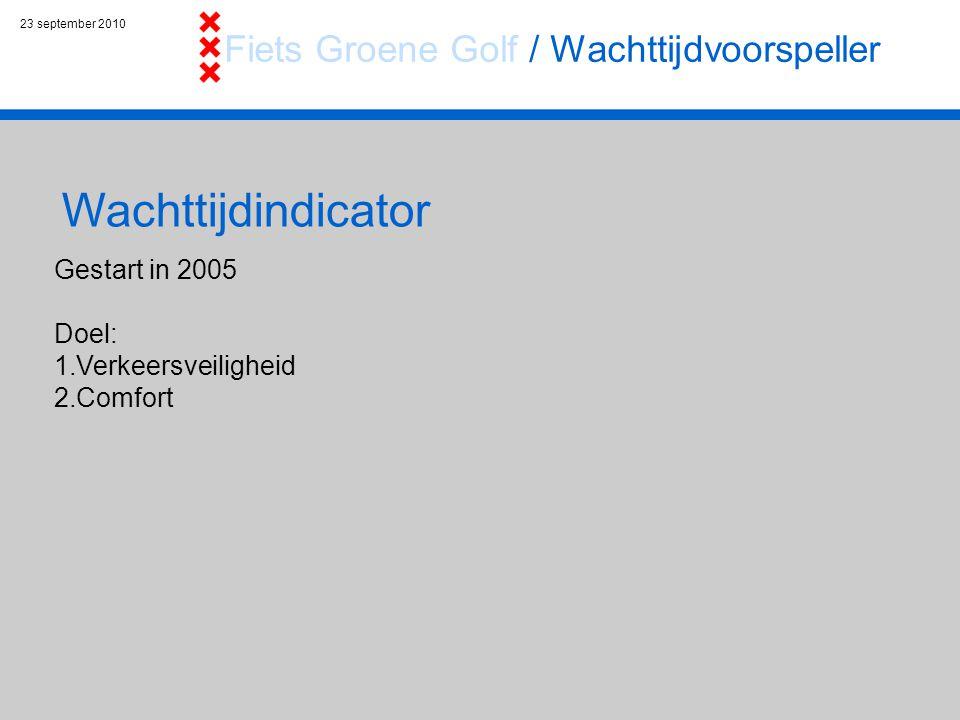 23 september 2010 Wachttijdindicator Gestart in 2005 Doel: 1.Verkeersveiligheid 2.Comfort Fiets Groene Golf / Wachttijdvoorspeller