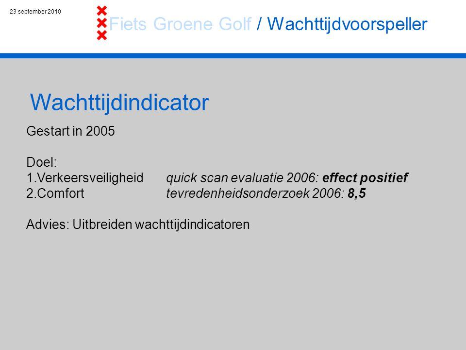 23 september 2010 Wachttijdindicator Gestart in 2005 Doel: 1.Verkeersveiligheid quick scan evaluatie 2006: effect positief 2.Comfort tevredenheidsonderzoek 2006: 8,5 Advies: Uitbreiden wachttijdindicatoren Fiets Groene Golf / Wachttijdvoorspeller