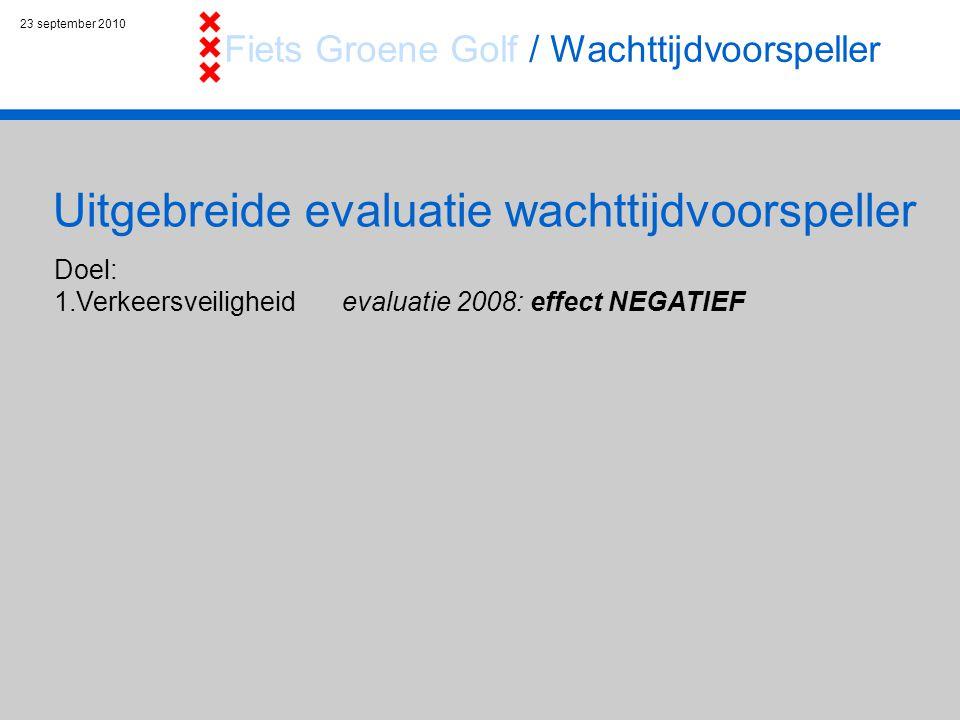 23 september 2010 Uitgebreide evaluatie wachttijdvoorspeller Fiets Groene Golf / Wachttijdvoorspeller Doel: 1.Verkeersveiligheid evaluatie 2008: effect NEGATIEF