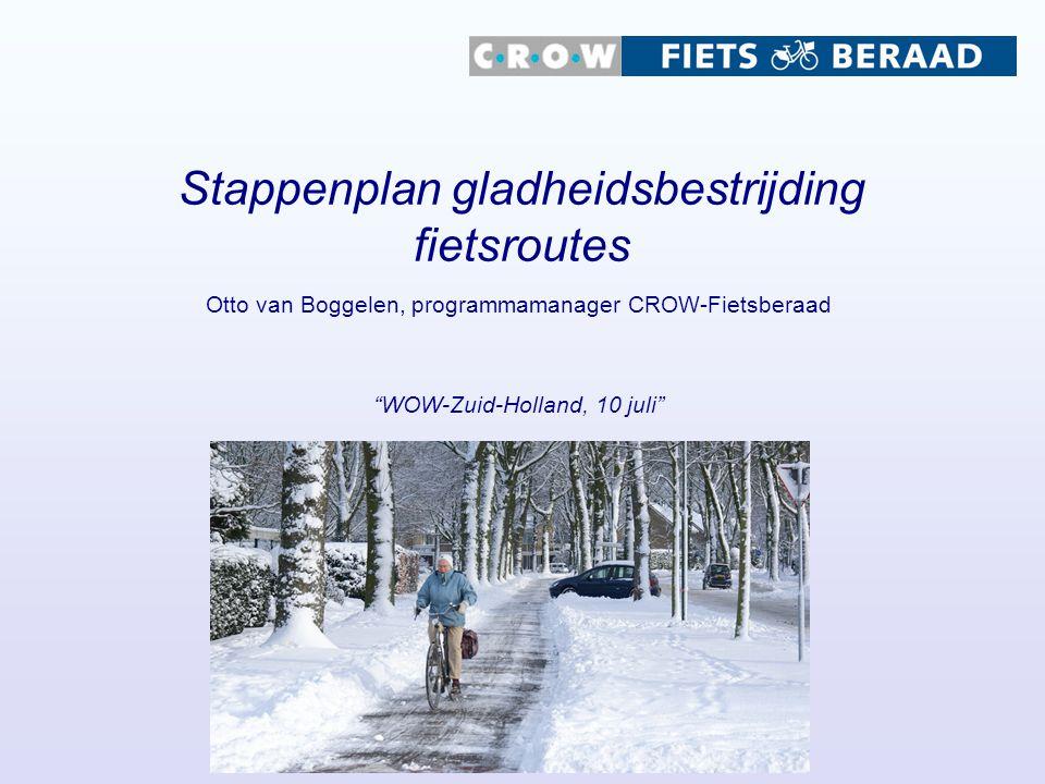 Stappenplan gladheidsbestrijding fietsroutes Otto van Boggelen, programmamanager CROW-Fietsberaad WOW-Zuid-Holland, 10 juli