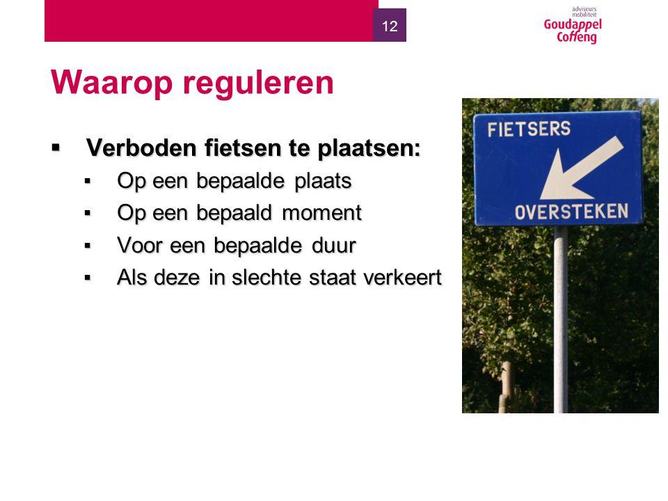 12 Waarop reguleren  Verboden fietsen te plaatsen: ▪Op een bepaalde plaats ▪Op een bepaald moment ▪Voor een bepaalde duur ▪Als deze in slechte staat verkeert