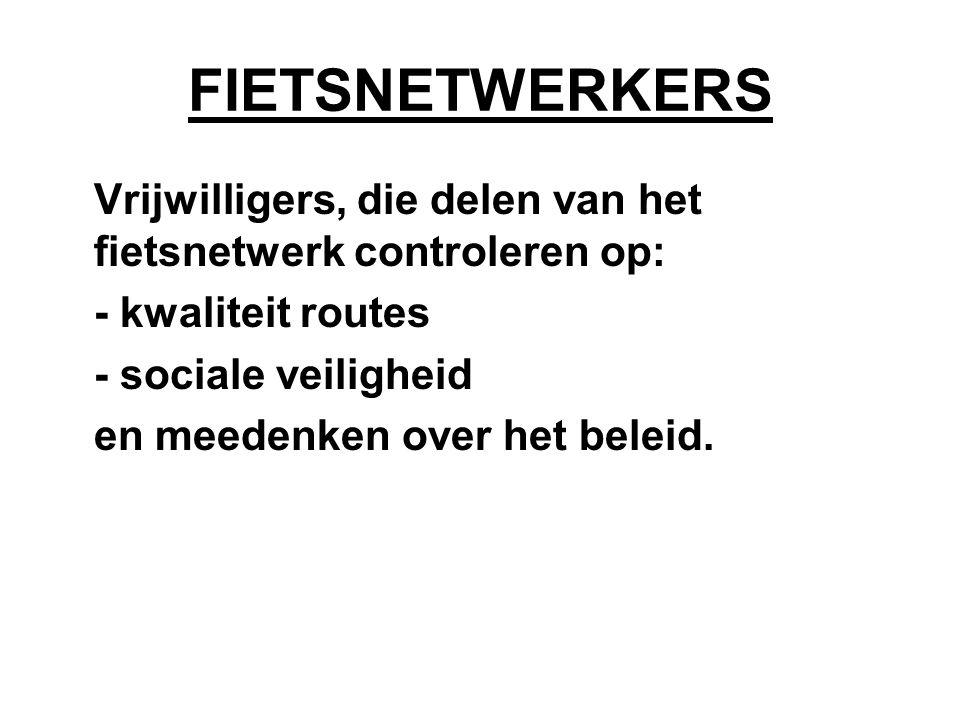 FIETSNETWERKERS Vrijwilligers, die delen van het fietsnetwerk controleren op: - kwaliteit routes - sociale veiligheid en meedenken over het beleid.